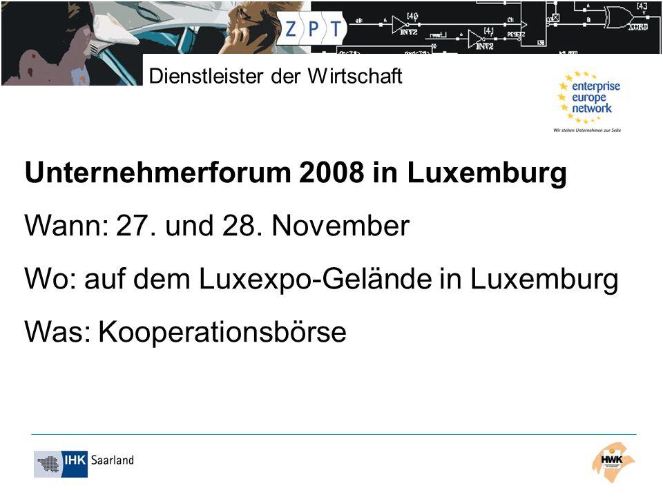 Dienstleister der Wirtschaft Unternehmerforum 2008 in Luxemburg Wann: 27. und 28. November Wo: auf dem Luxexpo-Gelände in Luxemburg Was: Kooperationsb