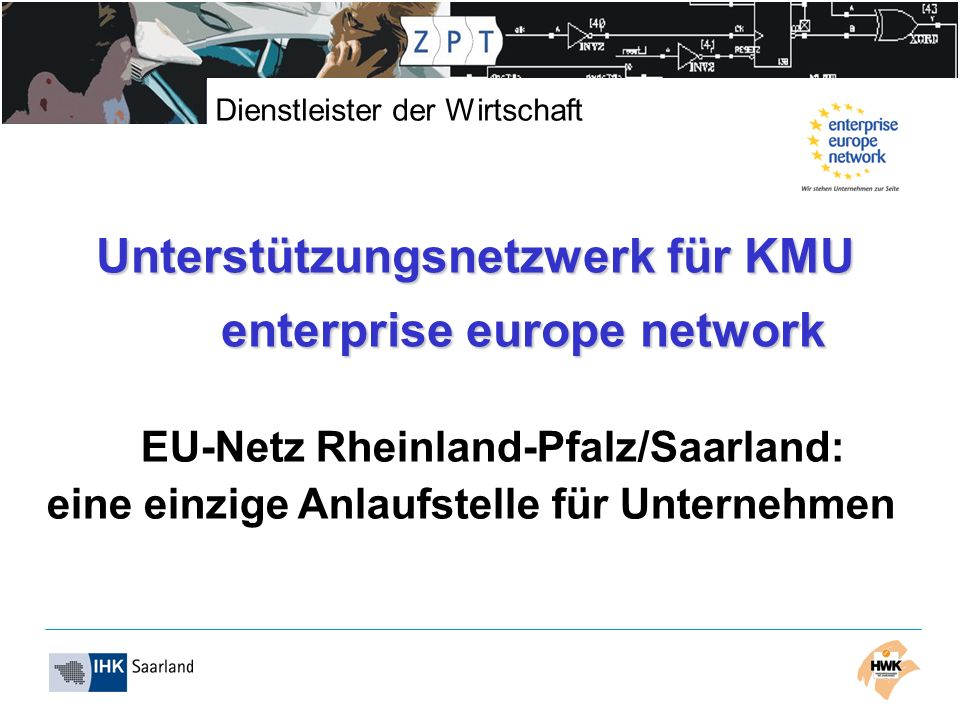 Dienstleister der Wirtschaft Unterstützungsnetzwerk für KMU enterprise europe network EU-Netz Rheinland-Pfalz/Saarland: eine einzige Anlaufstelle für Unternehmen