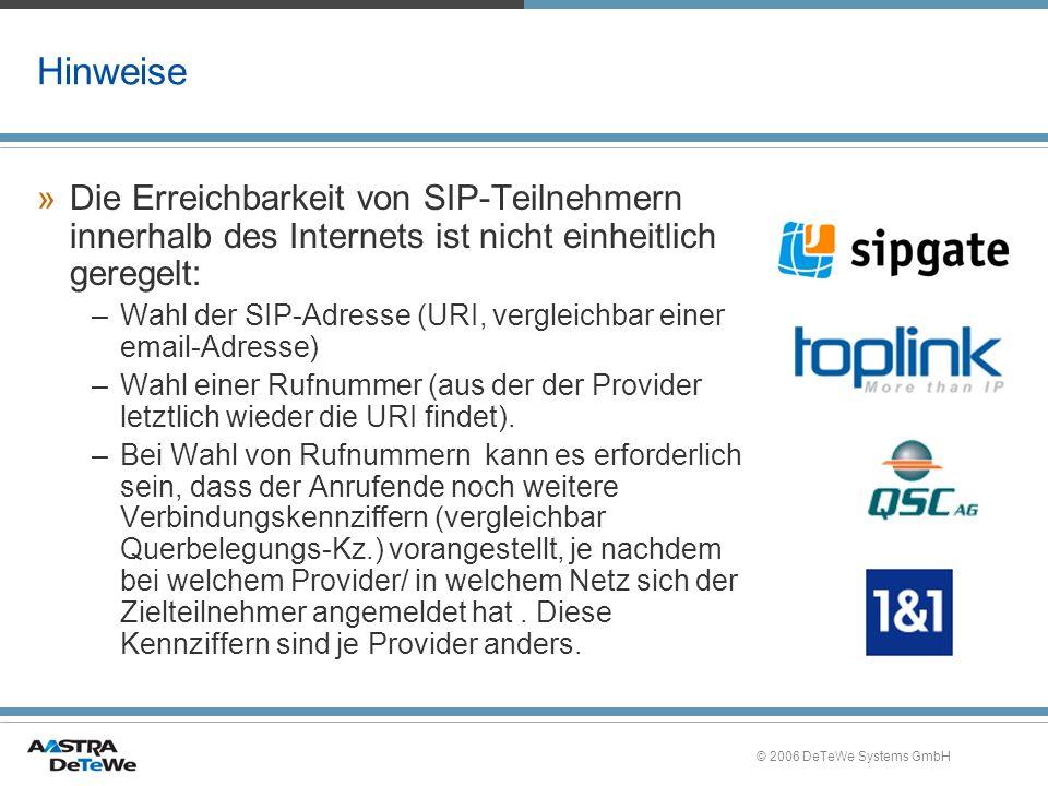 © 2006 DeTeWe Systems GmbH Hinweise »Die Erreichbarkeit von SIP-Teilnehmern innerhalb des Internets ist nicht einheitlich geregelt: –Wahl der SIP-Adresse (URI, vergleichbar einer email-Adresse) –Wahl einer Rufnummer (aus der der Provider letztlich wieder die URI findet).