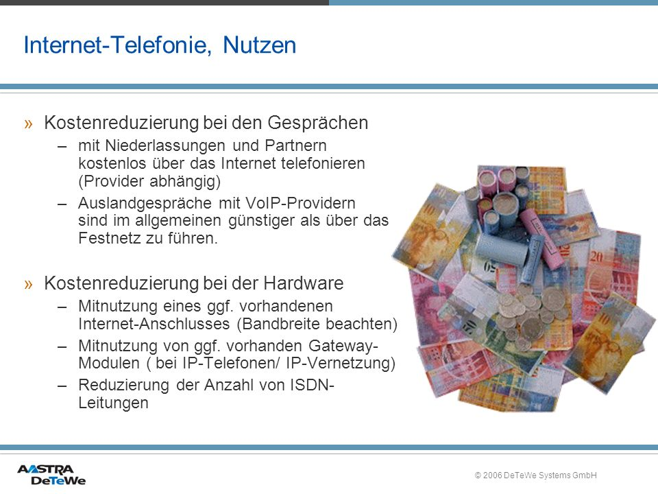 © 2006 DeTeWe Systems GmbH Internet-Telefonie, Nutzen »Kostenreduzierung bei den Gesprächen –mit Niederlassungen und Partnern kostenlos über das Internet telefonieren (Provider abhängig) –Auslandgespräche mit VoIP-Providern sind im allgemeinen günstiger als über das Festnetz zu führen.