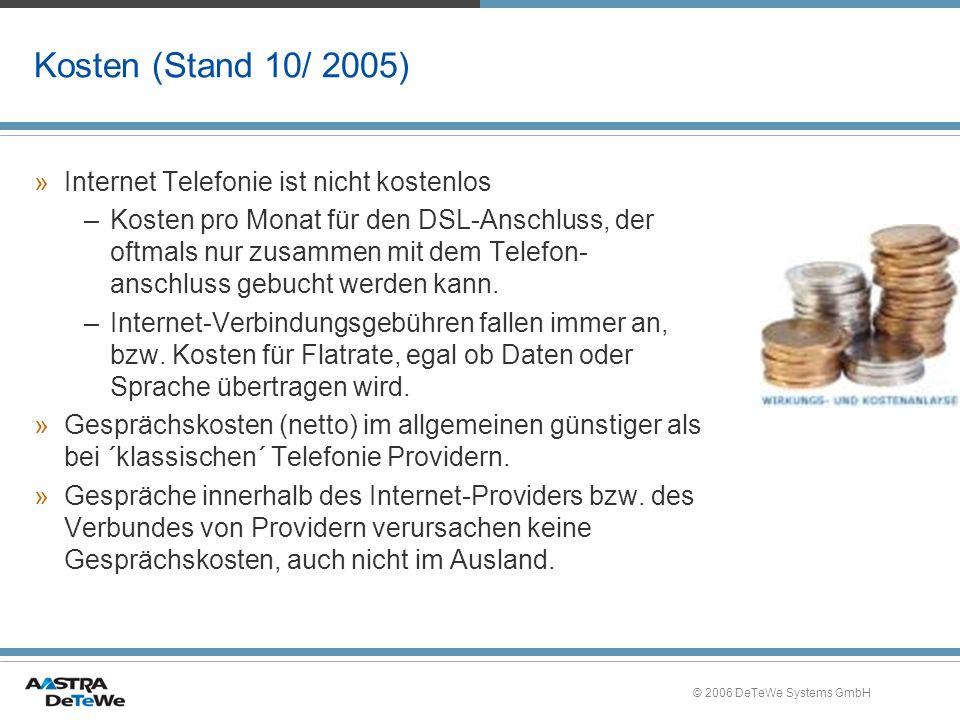 © 2006 DeTeWe Systems GmbH Kosten (Stand 10/ 2005) »Internet Telefonie ist nicht kostenlos –Kosten pro Monat für den DSL-Anschluss, der oftmals nur zusammen mit dem Telefon- anschluss gebucht werden kann.