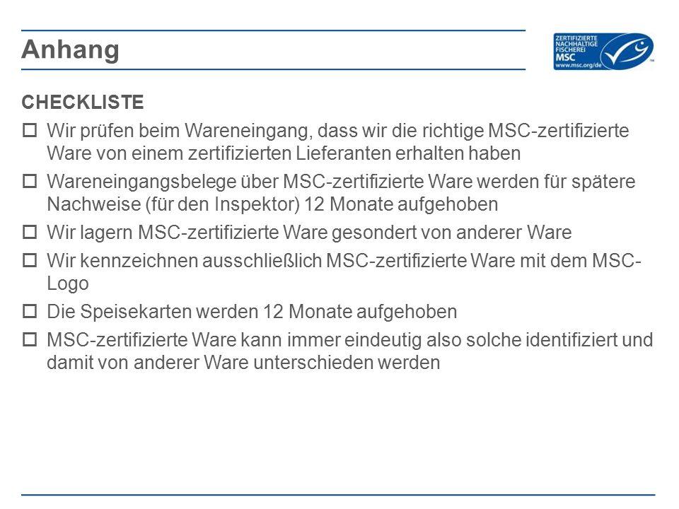 CHECKLISTE  Wir prüfen beim Wareneingang, dass wir die richtige MSC-zertifizierte Ware von einem zertifizierten Lieferanten erhalten haben  Wareneingangsbelege über MSC-zertifizierte Ware werden für spätere Nachweise (für den Inspektor) 12 Monate aufgehoben  Wir lagern MSC-zertifizierte Ware gesondert von anderer Ware  Wir kennzeichnen ausschließlich MSC-zertifizierte Ware mit dem MSC- Logo  Die Speisekarten werden 12 Monate aufgehoben  MSC-zertifizierte Ware kann immer eindeutig also solche identifiziert und damit von anderer Ware unterschieden werden Anhang