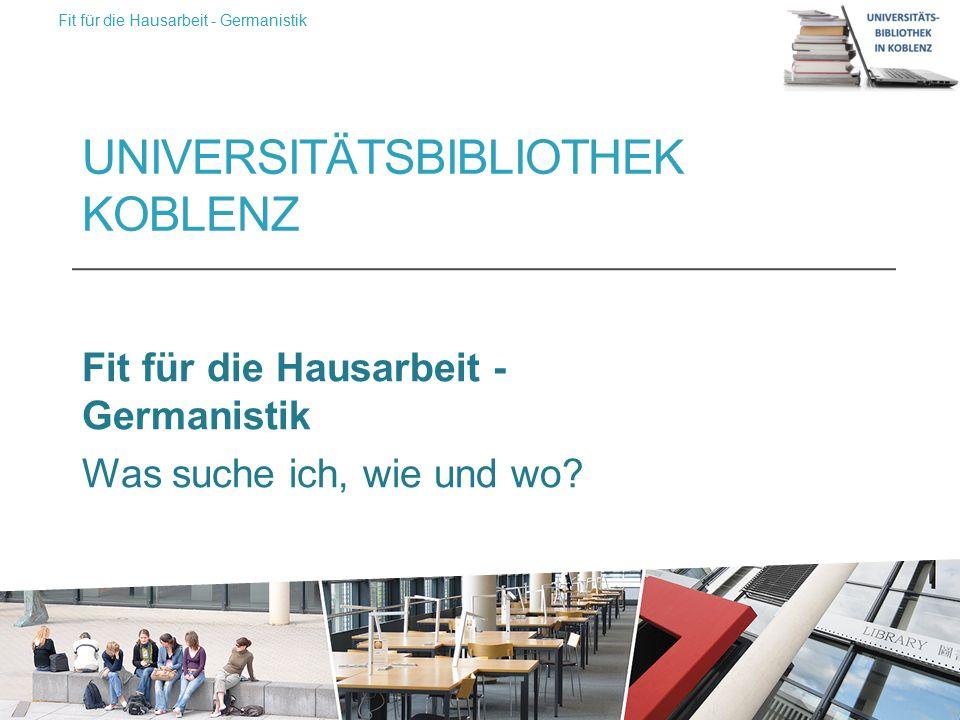 UNIVERSITÄTSBIBLIOTHEK KOBLENZ Fit für die Hausarbeit - Germanistik Was suche ich, wie und wo.