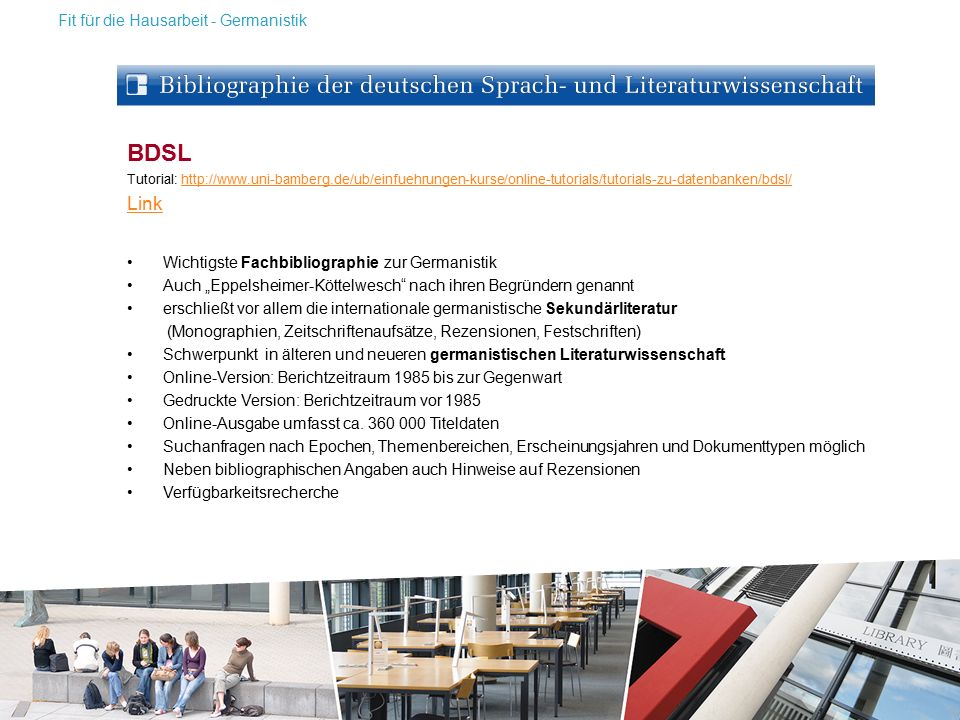 """BDSL Tutorial: http://www.uni-bamberg.de/ub/einfuehrungen-kurse/online-tutorials/tutorials-zu-datenbanken/bdsl/http://www.uni-bamberg.de/ub/einfuehrungen-kurse/online-tutorials/tutorials-zu-datenbanken/bdsl/ Link Wichtigste Fachbibliographie zur Germanistik Auch """"Eppelsheimer-Köttelwesch nach ihren Begründern genannt erschließt vor allem die internationale germanistische Sekundärliteratur (Monographien, Zeitschriftenaufsätze, Rezensionen, Festschriften) Schwerpunkt in älteren und neueren germanistischen Literaturwissenschaft Online-Version: Berichtzeitraum 1985 bis zur Gegenwart Gedruckte Version: Berichtzeitraum vor 1985 Online-Ausgabe umfasst ca."""