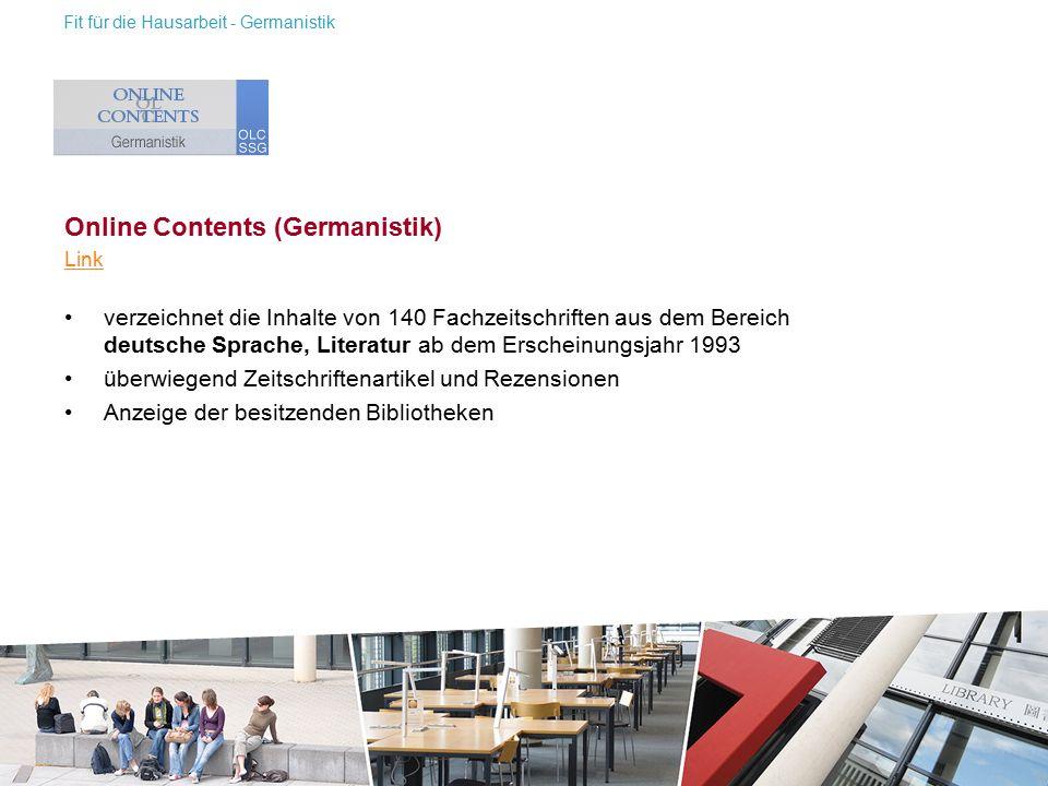 Online Contents (Germanistik) Link verzeichnet die Inhalte von 140 Fachzeitschriften aus dem Bereich deutsche Sprache, Literatur ab dem Erscheinungsjahr 1993 überwiegend Zeitschriftenartikel und Rezensionen Anzeige der besitzenden Bibliotheken