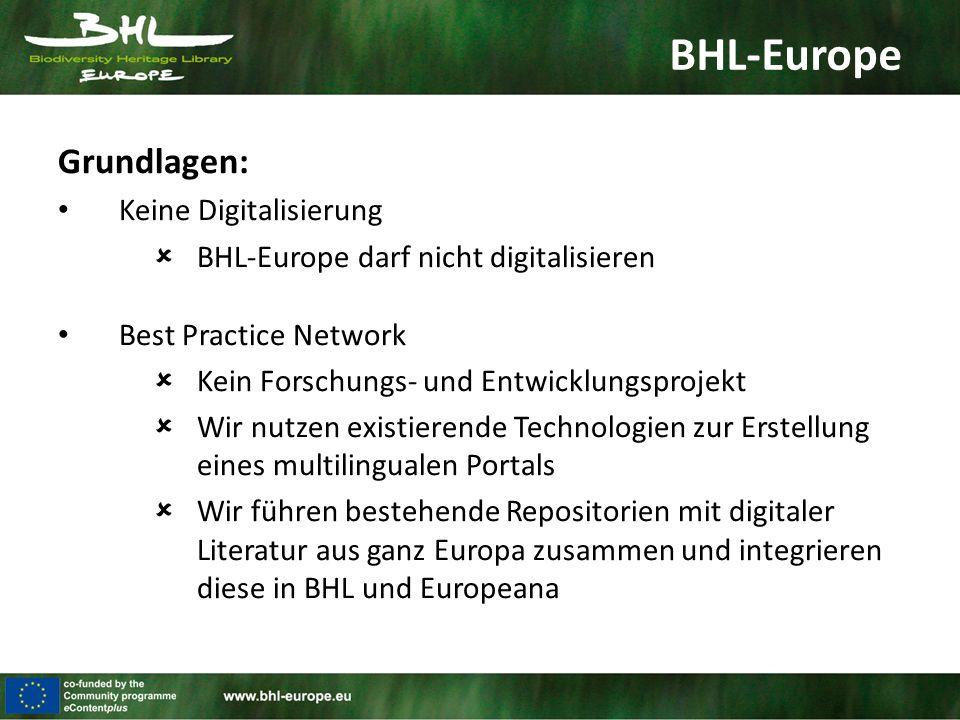 BHL-Europe Grundlagen: Keine Digitalisierung  BHL-Europe darf nicht digitalisieren Best Practice Network  Kein Forschungs- und Entwicklungsprojekt  Wir nutzen existierende Technologien zur Erstellung eines multilingualen Portals  Wir führen bestehende Repositorien mit digitaler Literatur aus ganz Europa zusammen und integrieren diese in BHL und Europeana