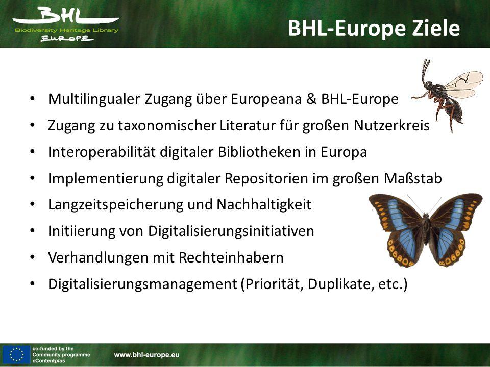 BHL-Europe Ziele Multilingualer Zugang über Europeana & BHL-Europe Zugang zu taxonomischer Literatur für großen Nutzerkreis Interoperabilität digitaler Bibliotheken in Europa Implementierung digitaler Repositorien im großen Maßstab Langzeitspeicherung und Nachhaltigkeit Initiierung von Digitalisierungsinitiativen Verhandlungen mit Rechteinhabern Digitalisierungsmanagement (Priorität, Duplikate, etc.)