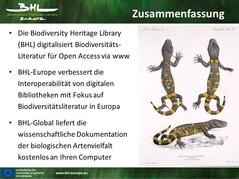 Zusammenfassung Die Biodiversity Heritage Library (BHL) digitalisiert Biodiversitäts- Literatur für Open Access via www BHL-Europe verbessert die Interoperabilität von digitalen Bibliotheken mit Fokus auf Biodiversitätsliteratur in Europa BHL-Global liefert die wissenschaftliche Dokumentation der biologischen Artenvielfalt kostenlos an Ihren Computer