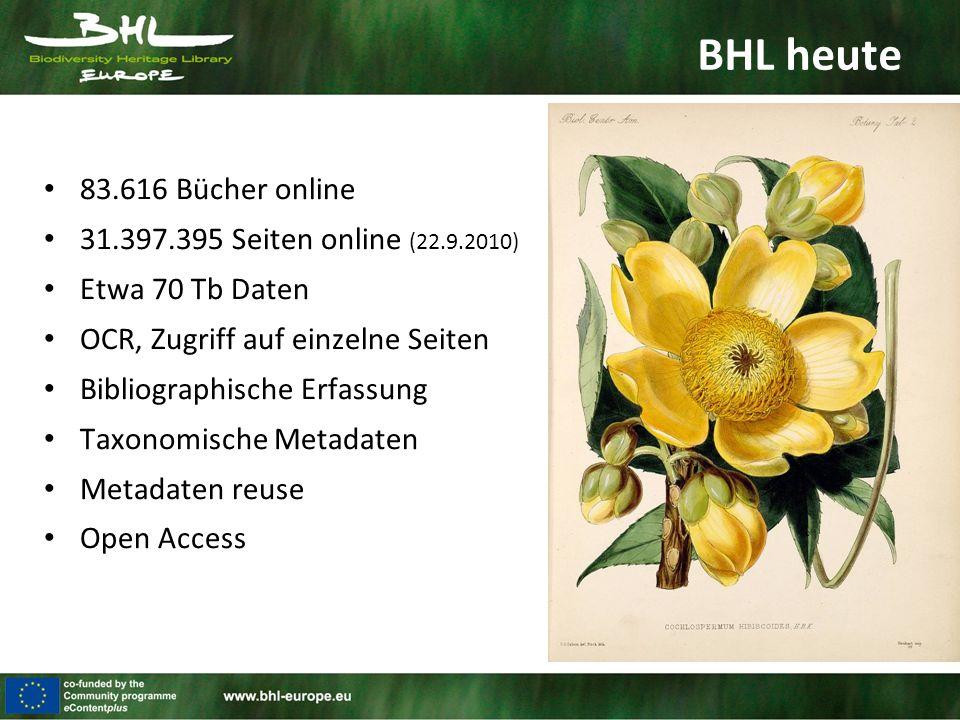 BHL heute 83.616 Bücher online 31.397.395 Seiten online (22.9.2010) Etwa 70 Tb Daten OCR, Zugriff auf einzelne Seiten Bibliographische Erfassung Taxonomische Metadaten Metadaten reuse Open Access