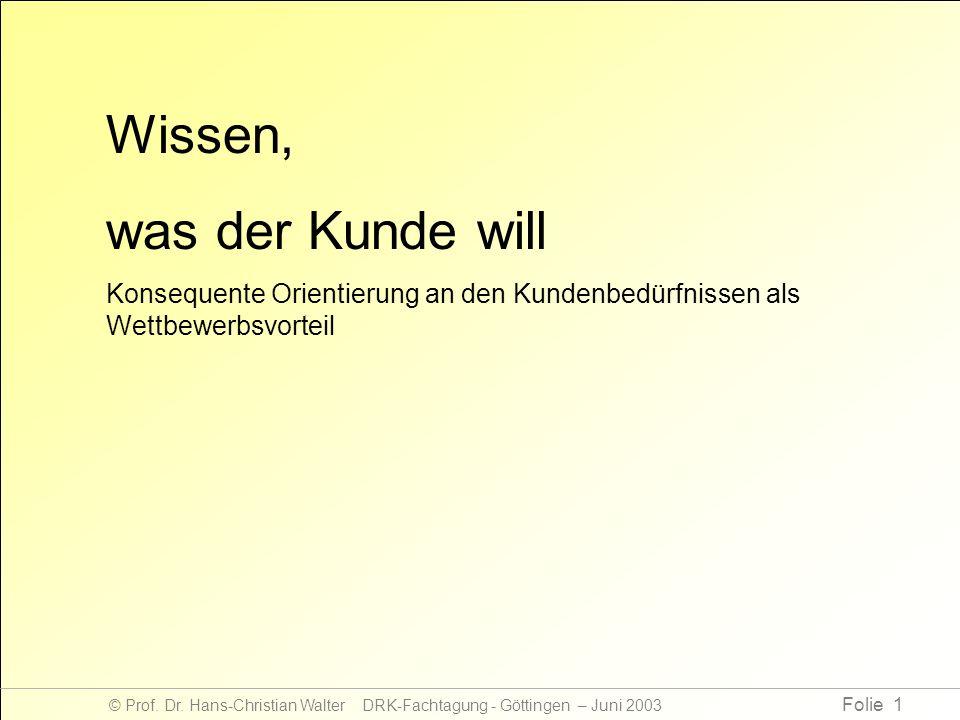 Folie 1 © Prof. Dr. Hans-Christian Walter DRK-Fachtagung - Göttingen – Juni 2003 Wissen, was der Kunde will Konsequente Orientierung an den Kundenbedü