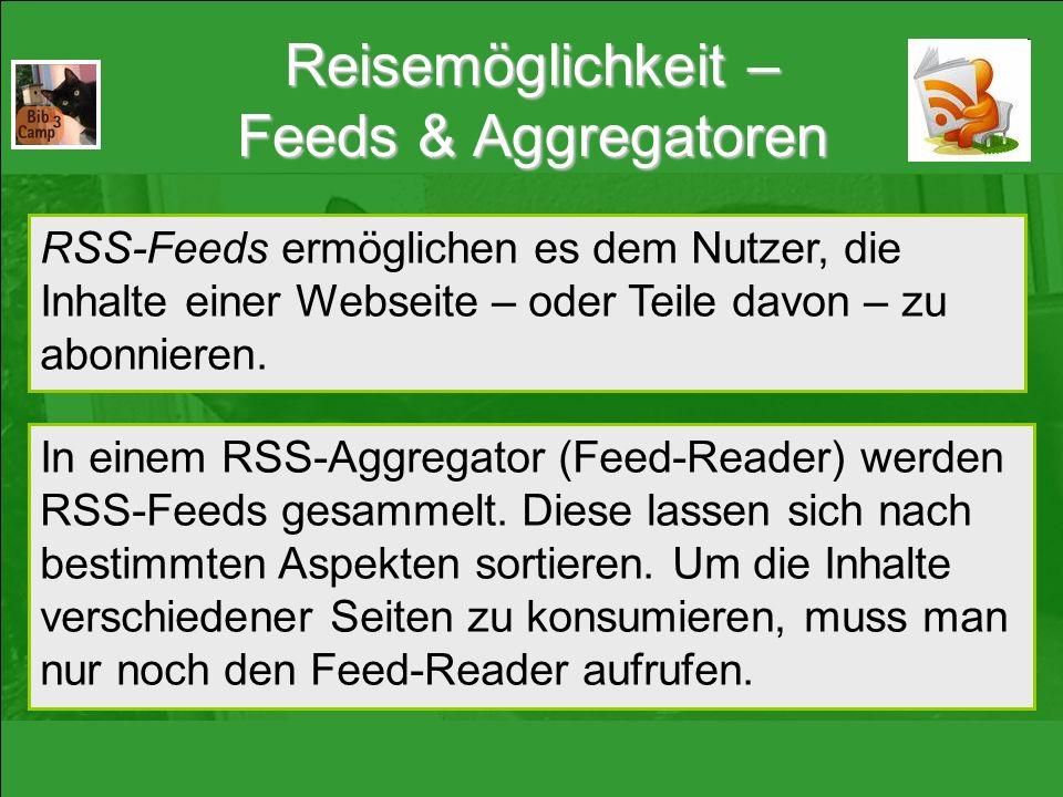 Reisemöglichkeit – Feeds & Aggregatoren RSS-Feeds ermöglichen es dem Nutzer, die Inhalte einer Webseite – oder Teile davon – zu abonnieren. In einem R
