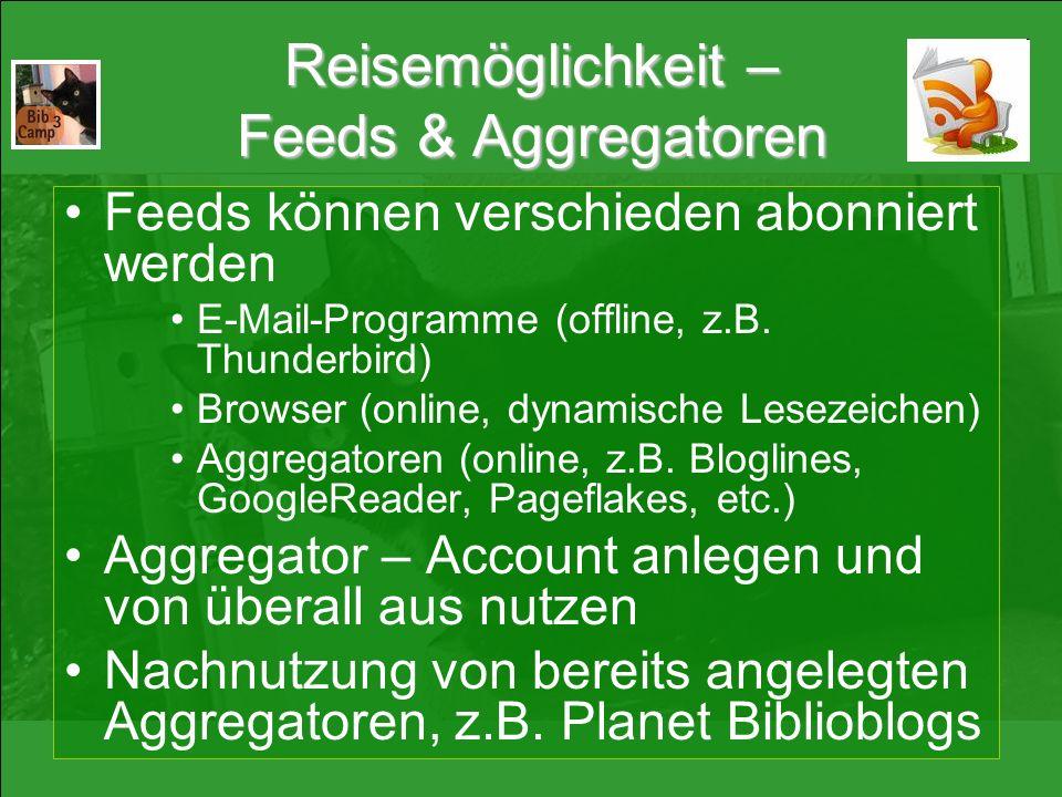 Reisemöglichkeit – Feeds & Aggregatoren Feeds können verschieden abonniert werden E-Mail-Programme (offline, z.B. Thunderbird) Browser (online, dynami