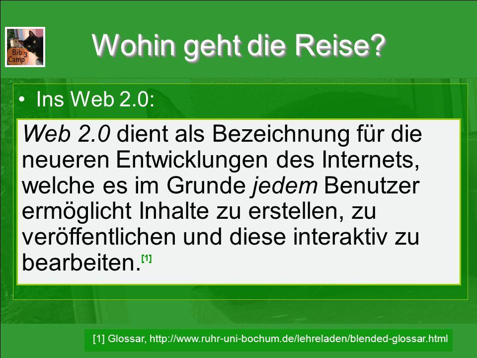 Wohin geht die Reise? Ins Web 2.0: Web 2.0 dient als Bezeichnung für die neueren Entwicklungen des Internets, welche es im Grunde jedem Benutzer ermög