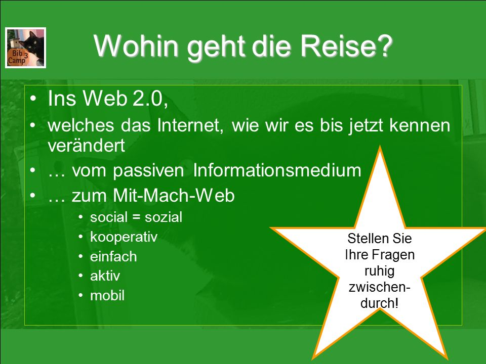 Wohin geht die Reise? Ins Web 2.0, welches das Internet, wie wir es bis jetzt kennen verändert … vom passiven Informationsmedium … zum Mit-Mach-Web so