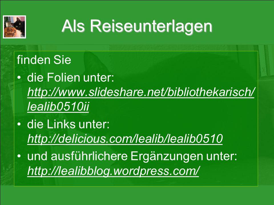 Als Reiseunterlagen finden Sie die Folien unter: http://www.slideshare.net/bibliothekarisch/ lealib0510ii die Links unter: http://delicious.com/lealib