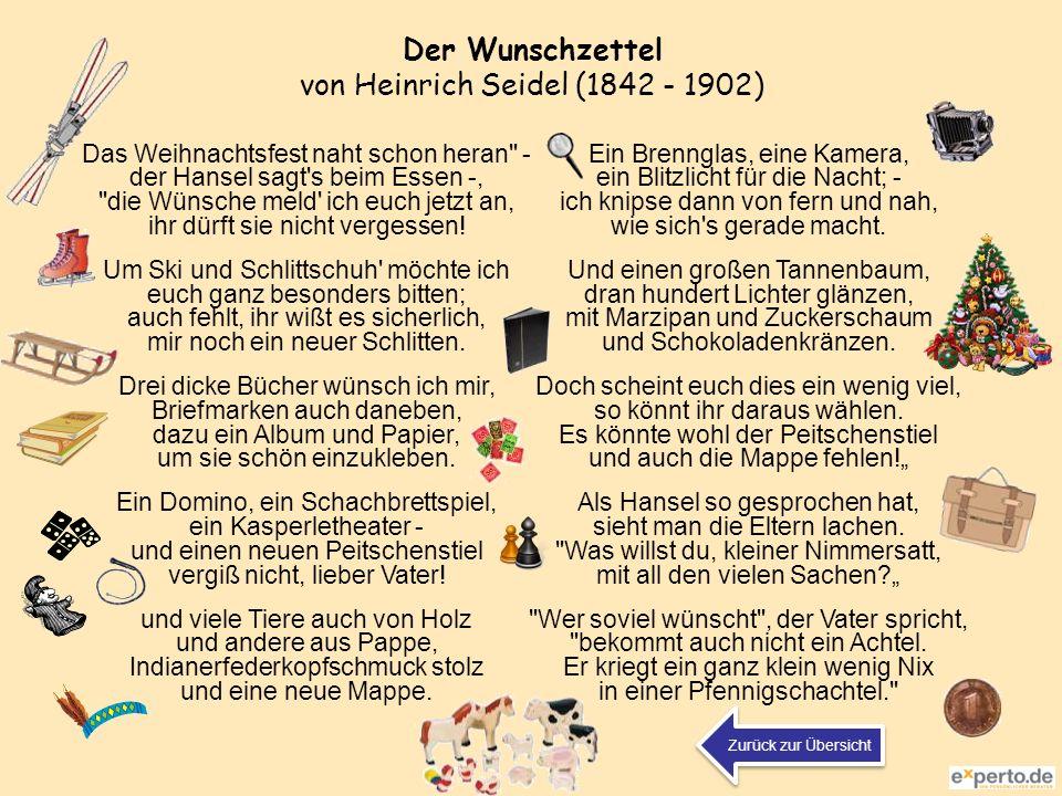 Der Wunschzettel von Heinrich Seidel (1842 - 1902) Das Weihnachtsfest naht schon heran - der Hansel sagt s beim Essen -, die Wünsche meld ich euch jetzt an, ihr dürft sie nicht vergessen.