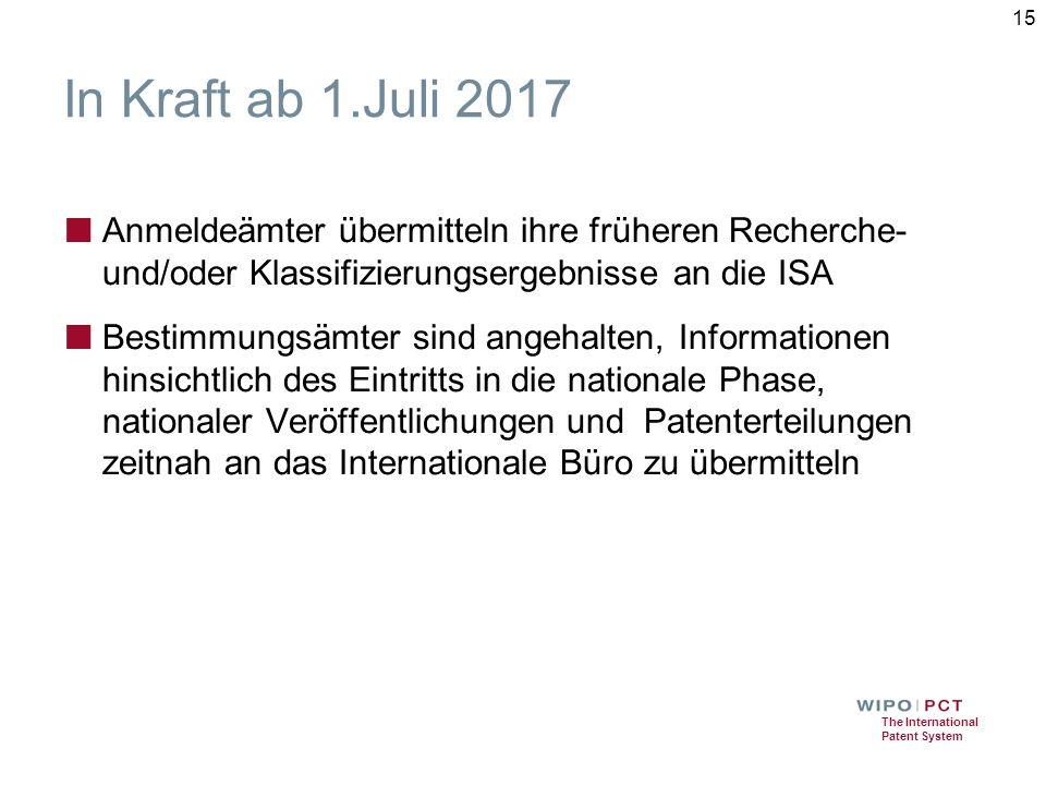 The International Patent System In Kraft ab 1.Juli 2017 ■ Anmeldeämter übermitteln ihre früheren Recherche- und/oder Klassifizierungsergebnisse an die ISA ■ Bestimmungsämter sind angehalten, Informationen hinsichtlich des Eintritts in die nationale Phase, nationaler Veröffentlichungen und Patenterteilungen zeitnah an das Internationale Büro zu übermitteln 15