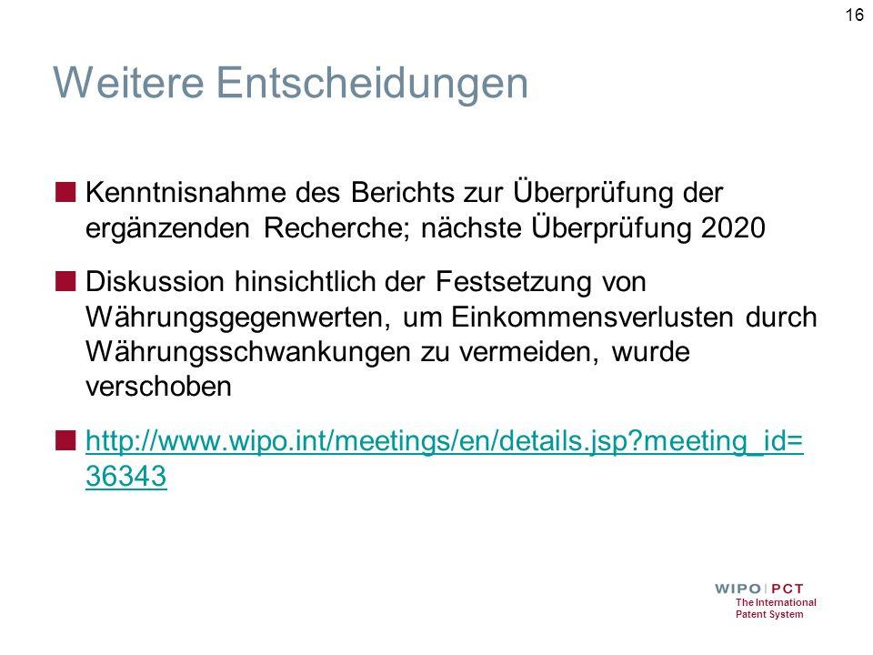 The International Patent System Weitere Entscheidungen ■ Kenntnisnahme des Berichts zur Überprüfung der ergänzenden Recherche; nächste Überprüfung 2020 ■ Diskussion hinsichtlich der Festsetzung von Währungsgegenwerten, um Einkommensverlusten durch Währungsschwankungen zu vermeiden, wurde verschoben ■ http://www.wipo.int/meetings/en/details.jsp meeting_id= 36343 http://www.wipo.int/meetings/en/details.jsp meeting_id= 36343 16