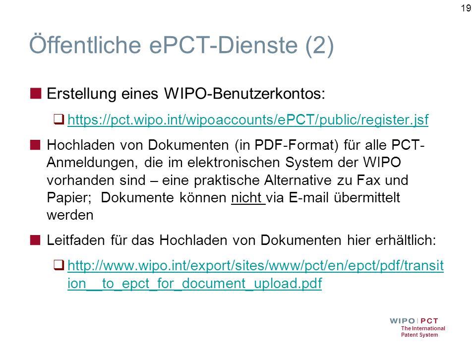 The International Patent System Öffentliche ePCT-Dienste (2) ■ Erstellung eines WIPO-Benutzerkontos:  https://pct.wipo.int/wipoaccounts/ePCT/public/register.jsf https://pct.wipo.int/wipoaccounts/ePCT/public/register.jsf ■ Hochladen von Dokumenten (in PDF-Format) für alle PCT- Anmeldungen, die im elektronischen System der WIPO vorhanden sind – eine praktische Alternative zu Fax und Papier; Dokumente können nicht via E-mail übermittelt werden ■ Leitfaden für das Hochladen von Dokumenten hier erhältlich:  http://www.wipo.int/export/sites/www/pct/en/epct/pdf/transit ion__to_epct_for_document_upload.pdf http://www.wipo.int/export/sites/www/pct/en/epct/pdf/transit ion__to_epct_for_document_upload.pdf 19