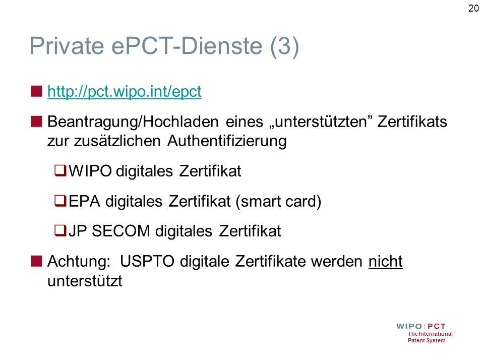 """The International Patent System Private ePCT-Dienste (3) ■ http://pct.wipo.int/epct http://pct.wipo.int/epct ■ Beantragung/Hochladen eines """"unterstützten Zertifikats zur zusätzlichen Authentifizierung  WIPO digitales Zertifikat  EPA digitales Zertifikat (smart card)  JP SECOM digitales Zertifikat ■ Achtung: USPTO digitale Zertifikate werden nicht unterstützt 20"""