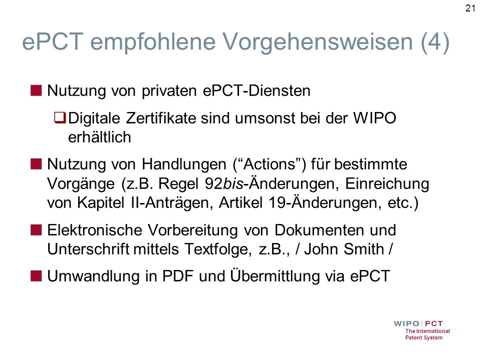 The International Patent System ePCT empfohlene Vorgehensweisen (4) ■ Nutzung von privaten ePCT-Diensten  Digitale Zertifikate sind umsonst bei der WIPO erhältlich ■ Nutzung von Handlungen ( Actions ) für bestimmte Vorgänge (z.B.