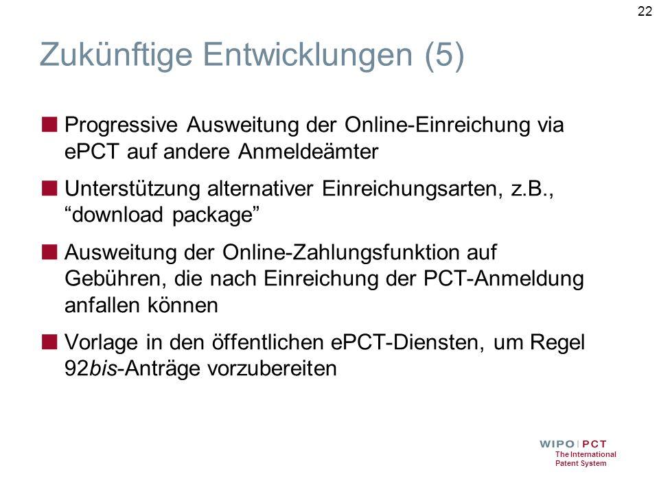 The International Patent System Zukünftige Entwicklungen (5) ■ Progressive Ausweitung der Online-Einreichung via ePCT auf andere Anmeldeämter ■ Unterstützung alternativer Einreichungsarten, z.B., download package ■ Ausweitung der Online-Zahlungsfunktion auf Gebühren, die nach Einreichung der PCT-Anmeldung anfallen können ■ Vorlage in den öffentlichen ePCT-Diensten, um Regel 92bis-Anträge vorzubereiten 22