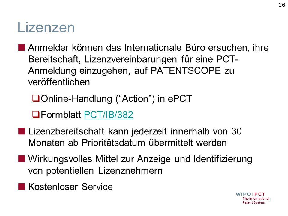 The International Patent System Lizenzen ■ Anmelder können das Internationale Büro ersuchen, ihre Bereitschaft, Lizenzvereinbarungen für eine PCT- Anmeldung einzugehen, auf PATENTSCOPE zu veröffentlichen  Online-Handlung ( Action ) in ePCT  Formblatt PCT/IB/382PCT/IB/382 ■ Lizenzbereitschaft kann jederzeit innerhalb von 30 Monaten ab Prioritätsdatum übermittelt werden ■ Wirkungsvolles Mittel zur Anzeige und Identifizierung von potentiellen Lizenznehmern ■ Kostenloser Service 26
