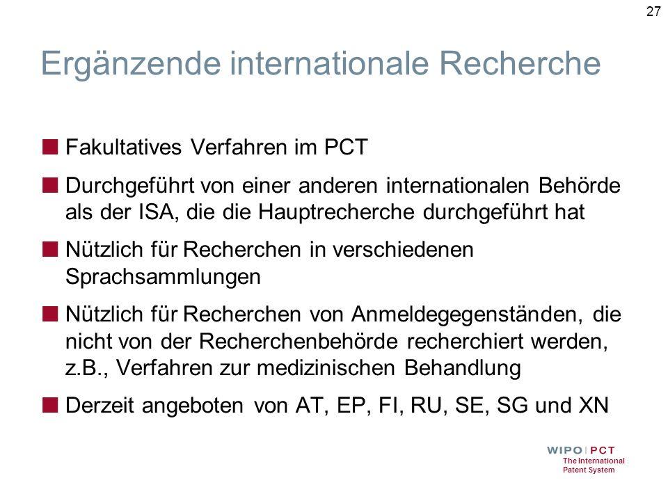The International Patent System Ergänzende internationale Recherche ■ Fakultatives Verfahren im PCT ■ Durchgeführt von einer anderen internationalen Behörde als der ISA, die die Hauptrecherche durchgeführt hat ■ Nützlich für Recherchen in verschiedenen Sprachsammlungen ■ Nützlich für Recherchen von Anmeldegegenständen, die nicht von der Recherchenbehörde recherchiert werden, z.B., Verfahren zur medizinischen Behandlung ■ Derzeit angeboten von AT, EP, FI, RU, SE, SG und XN 27