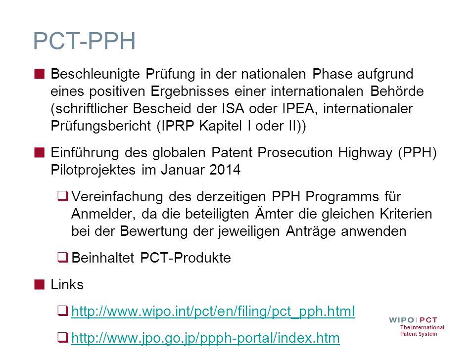 The International Patent System PCT-PPH ■ Beschleunigte Prüfung in der nationalen Phase aufgrund eines positiven Ergebnisses einer internationalen Behörde (schriftlicher Bescheid der ISA oder IPEA, internationaler Prüfungsbericht (IPRP Kapitel I oder II)) ■ Einführung des globalen Patent Prosecution Highway (PPH) Pilotprojektes im Januar 2014  Vereinfachung des derzeitigen PPH Programms für Anmelder, da die beteiligten Ämter die gleichen Kriterien bei der Bewertung der jeweiligen Anträge anwenden  Beinhaltet PCT-Produkte ■ Links  http://www.wipo.int/pct/en/filing/pct_pph.html http://www.wipo.int/pct/en/filing/pct_pph.html  http://www.jpo.go.jp/ppph-portal/index.htm http://www.jpo.go.jp/ppph-portal/index.htm