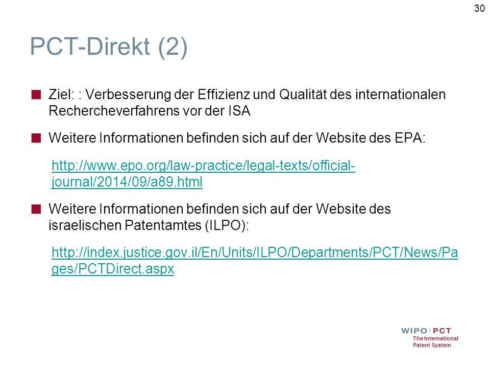 The International Patent System PCT-Direkt (2) ■ Ziel: : Verbesserung der Effizienz und Qualität des internationalen Rechercheverfahrens vor der ISA ■ Weitere Informationen befinden sich auf der Website des EPA: http://www.epo.org/law-practice/legal-texts/official- journal/2014/09/a89.html ■ Weitere Informationen befinden sich auf der Website des israelischen Patentamtes (ILPO): http://index.justice.gov.il/En/Units/ILPO/Departments/PCT/News/Pa ges/PCTDirect.aspx 30