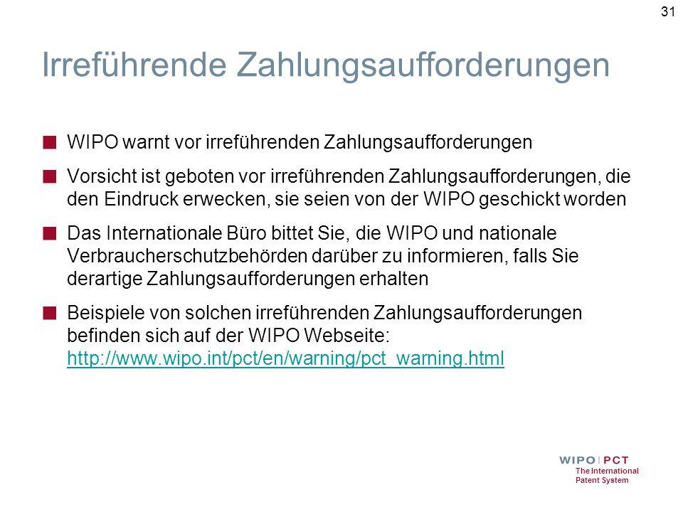 The International Patent System 31 Irreführende Zahlungsaufforderungen ■ WIPO warnt vor irreführenden Zahlungsaufforderungen ■ Vorsicht ist geboten vor irreführenden Zahlungsaufforderungen, die den Eindruck erwecken, sie seien von der WIPO geschickt worden ■ Das Internationale Büro bittet Sie, die WIPO und nationale Verbraucherschutzbehörden darüber zu informieren, falls Sie derartige Zahlungsaufforderungen erhalten ■ Beispiele von solchen irreführenden Zahlungsaufforderungen befinden sich auf der WIPO Webseite: http://www.wipo.int/pct/en/warning/pct_warning.html http://www.wipo.int/pct/en/warning/pct_warning.html