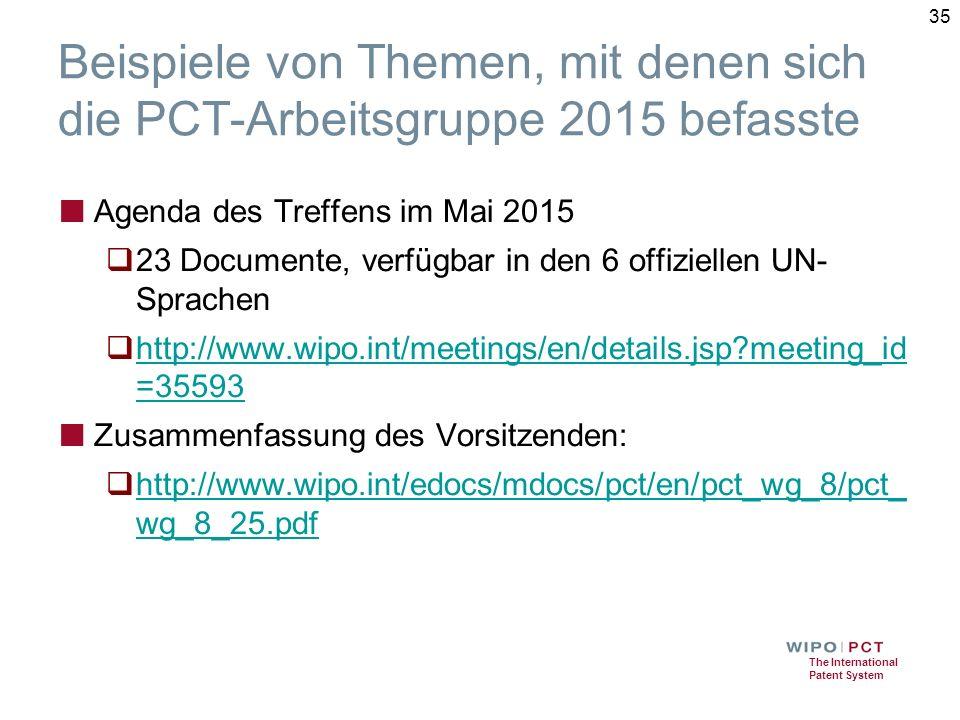 The International Patent System Beispiele von Themen, mit denen sich die PCT-Arbeitsgruppe 2015 befasste ■ Agenda des Treffens im Mai 2015  23 Documente, verfügbar in den 6 offiziellen UN- Sprachen  http://www.wipo.int/meetings/en/details.jsp meeting_id =35593 http://www.wipo.int/meetings/en/details.jsp meeting_id =35593 ■ Zusammenfassung des Vorsitzenden:  http://www.wipo.int/edocs/mdocs/pct/en/pct_wg_8/pct_ wg_8_25.pdf http://www.wipo.int/edocs/mdocs/pct/en/pct_wg_8/pct_ wg_8_25.pdf 35