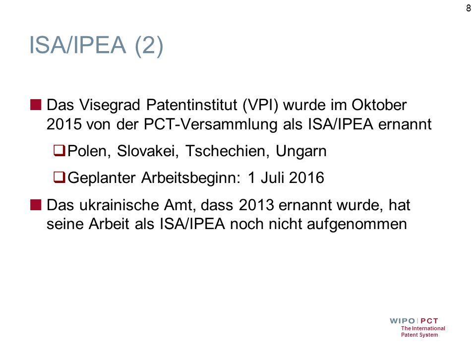 The International Patent System ISA/IPEA (2) ■ Das Visegrad Patentinstitut (VPI) wurde im Oktober 2015 von der PCT-Versammlung als ISA/IPEA ernannt  Polen, Slovakei, Tschechien, Ungarn  Geplanter Arbeitsbeginn: 1 Juli 2016 ■ Das ukrainische Amt, dass 2013 ernannt wurde, hat seine Arbeit als ISA/IPEA noch nicht aufgenommen 8