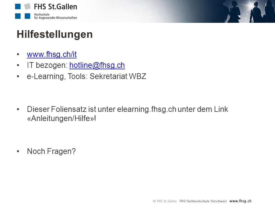 www.fhsg.ch/it IT bezogen: hotline@fhsg.chhotline@fhsg.ch e-Learning, Tools: Sekretariat WBZ Dieser Foliensatz ist unter elearning.fhsg.ch unter dem Link «Anleitungen/Hilfe».
