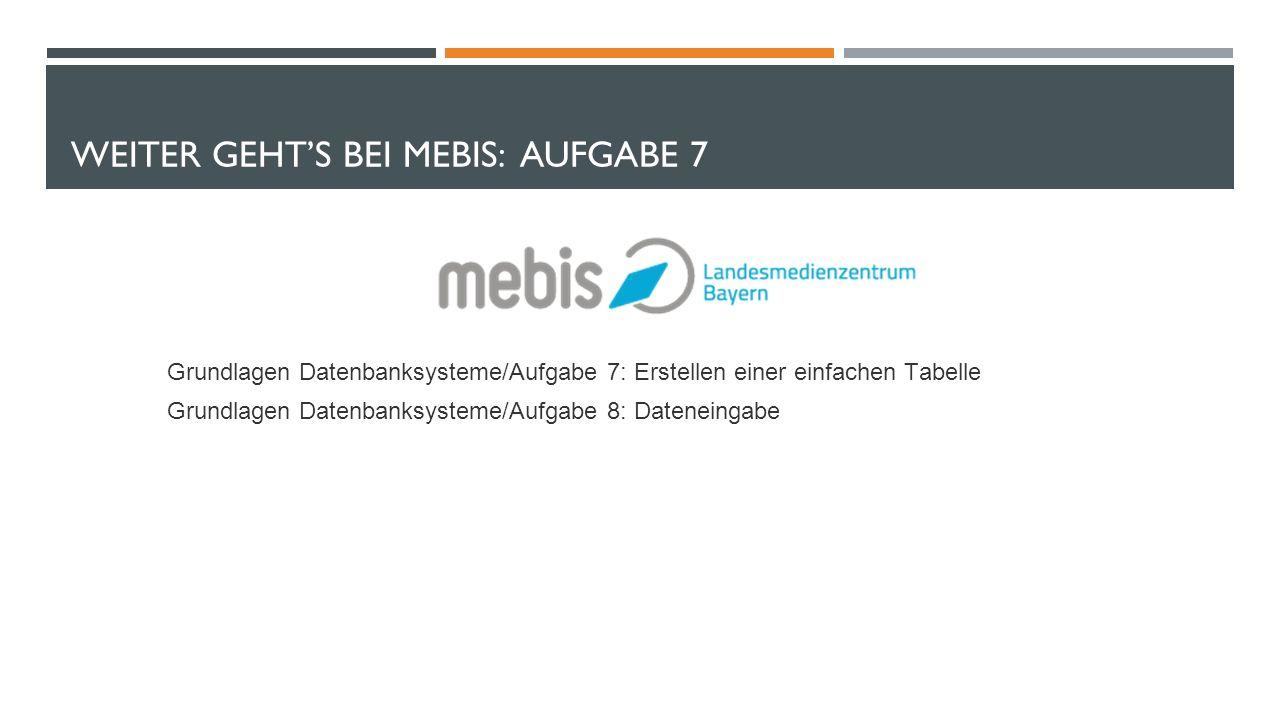 WEITER GEHT'S BEI MEBIS: AUFGABE 7 Grundlagen Datenbanksysteme/Aufgabe 7: Erstellen einer einfachen Tabelle Grundlagen Datenbanksysteme/Aufgabe 8: Dateneingabe