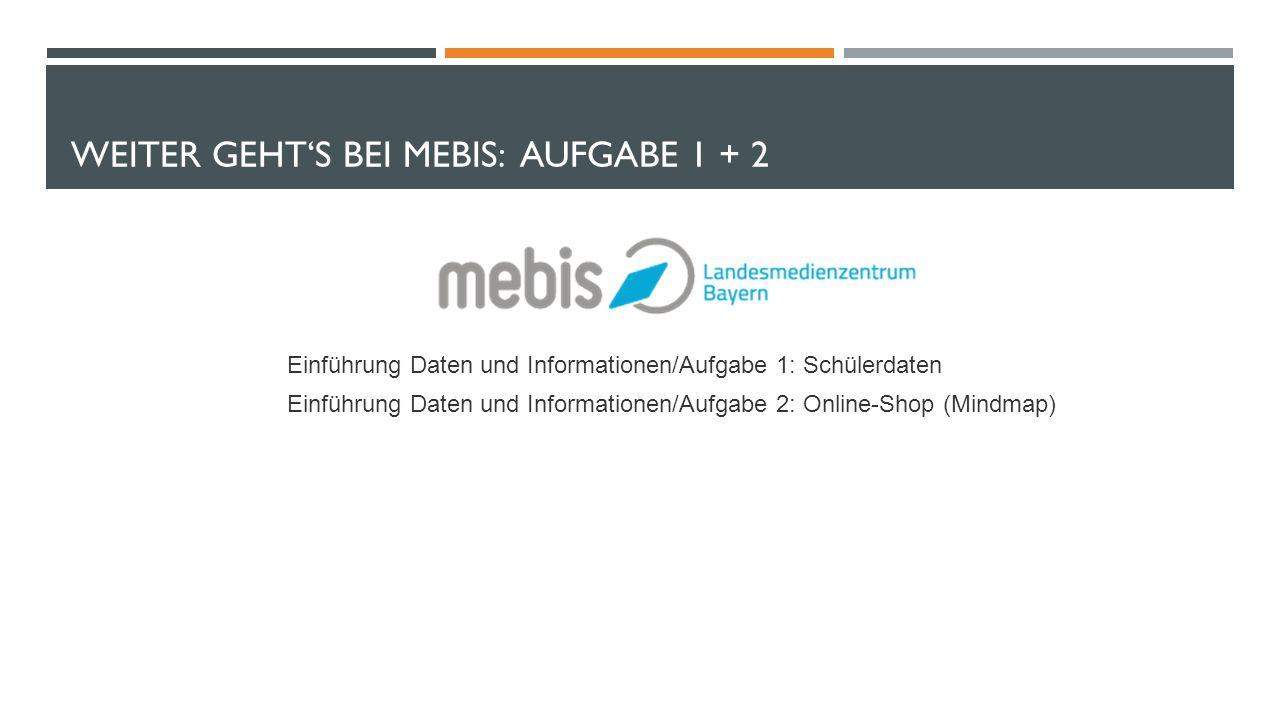 WEITER GEHT'S BEI MEBIS: AUFGABE 1 + 2 Einführung Daten und Informationen/Aufgabe 1: Schülerdaten Einführung Daten und Informationen/Aufgabe 2: Online-Shop (Mindmap)
