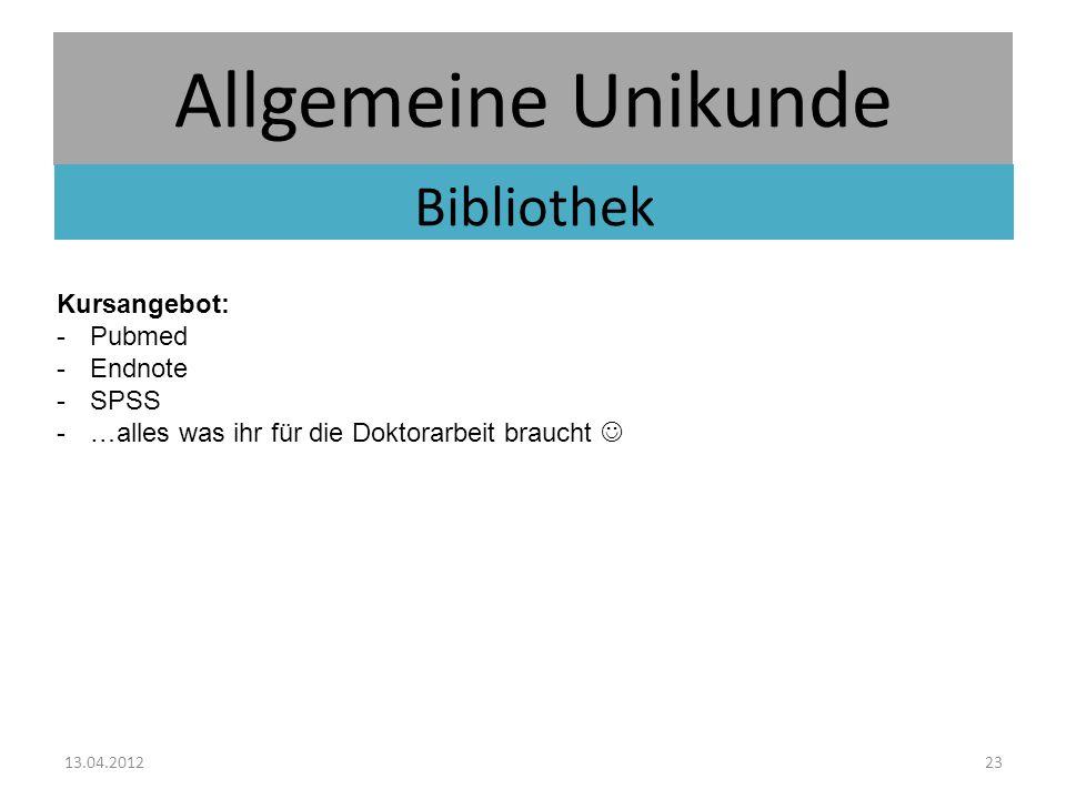 Allgemeine Unikunde Bibliothek 13.04.201223 Kursangebot: -Pubmed -Endnote -SPSS -…alles was ihr für die Doktorarbeit braucht