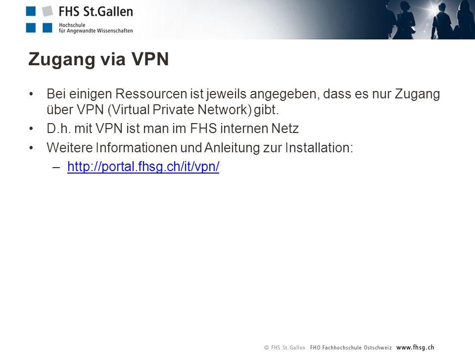Zugang via VPN Bei einigen Ressourcen ist jeweils angegeben, dass es nur Zugang über VPN (Virtual Private Network) gibt. D.h. mit VPN ist man im FHS i