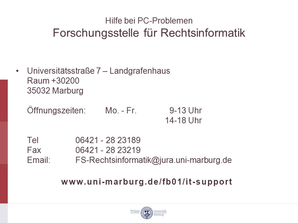 Hilfe bei PC-Problemen Forschungsstelle für Rechtsinformatik Universitätsstraße 7 – Landgrafenhaus Raum +30200 35032 Marburg Öffnungszeiten:Mo. - Fr.