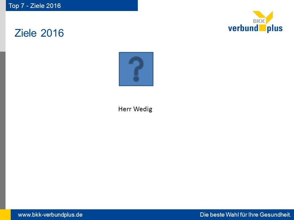 www.bkk-verbundplus.de Die beste Wahl für Ihre Gesundheit. Ziele 2016 Top 7 - Ziele 2016 Herr Wedig