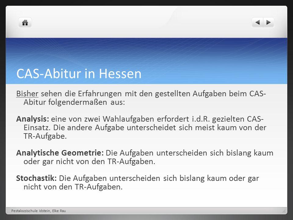 CAS-Abitur in Hessen Bisher sehen die Erfahrungen mit den gestellten Aufgaben beim CAS- Abitur folgendermaßen aus: Analysis: eine von zwei Wahlaufgaben erfordert i.d.R.