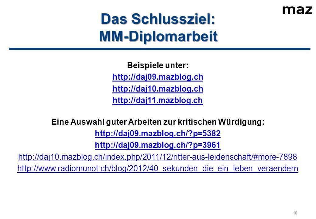 Das Schlussziel: MM-Diplomarbeit Beispiele unter: http://daj09.mazblog.ch http://daj10.mazblog.ch http://daj11.mazblog.ch Eine Auswahl guter Arbeiten zur kritischen Würdigung: http://daj09.mazblog.ch/ p=5382 http://daj09.mazblog.ch/ p=3961 http://daj10.mazblog.ch/index.php/2011/12/ritter-aus-leidenschaft/#more-7898 http://www.radiomunot.ch/blog/2012/40_sekunden_die_ein_leben_veraendern 10