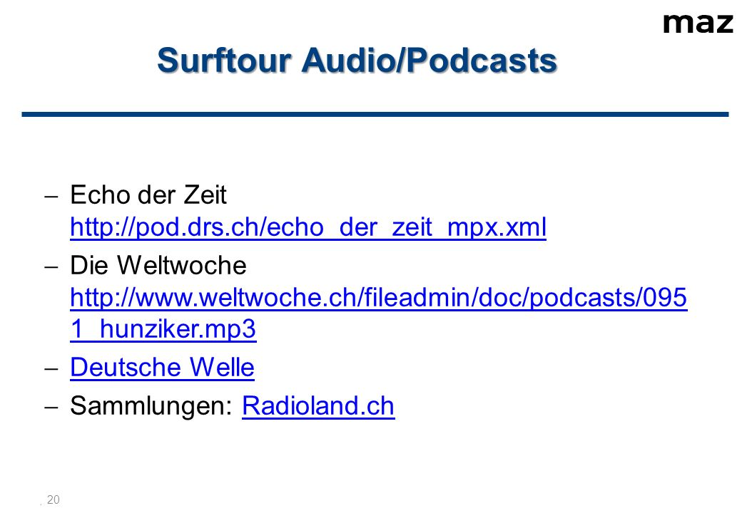  20 Surftour Audio/Podcasts  Echo der Zeit http://pod.drs.ch/echo_der_zeit_mpx.xml http://pod.drs.ch/echo_der_zeit_mpx.xml  Die Weltwoche http://www.weltwoche.ch/fileadmin/doc/podcasts/095 1_hunziker.mp3 http://www.weltwoche.ch/fileadmin/doc/podcasts/095 1_hunziker.mp3  Deutsche Welle Deutsche Welle  Sammlungen: Radioland.chRadioland.ch