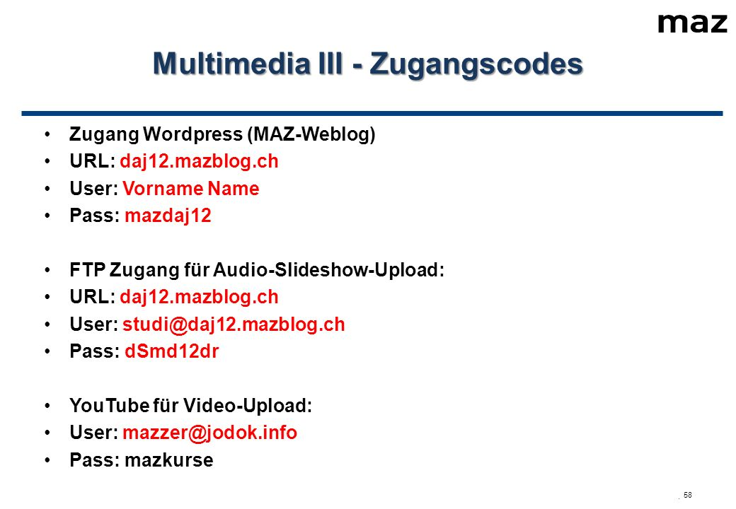  58 Multimedia III - Zugangscodes Zugang Wordpress (MAZ-Weblog) URL: daj12.mazblog.ch User: Vorname Name Pass: mazdaj12 FTP Zugang für Audio-Slideshow-Upload: URL: daj12.mazblog.ch User: studi@daj12.mazblog.ch Pass: dSmd12dr YouTube für Video-Upload: User: mazzer@jodok.info Pass: mazkurse