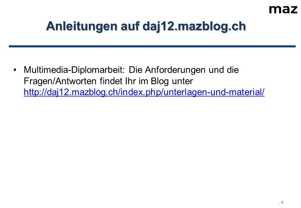  9 Anleitungen auf daj12.mazblog.ch Multimedia-Diplomarbeit: Die Anforderungen und die Fragen/Antworten findet Ihr im Blog unter http://daj12.mazblog.ch/index.php/unterlagen-und-material/ http://daj12.mazblog.ch/index.php/unterlagen-und-material/