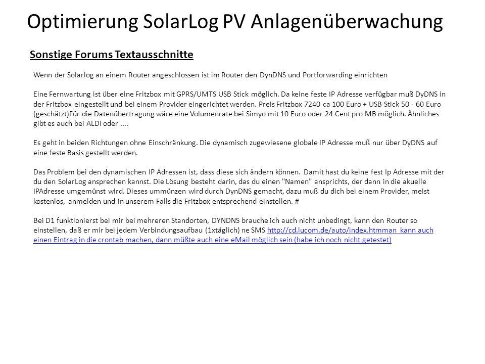 Optimierung SolarLog PV Anlagenüberwachung Sonstige Forums Textausschnitte Wenn der Solarlog an einem Router angeschlossen ist im Router den DynDNS und Portforwarding einrichten Eine Fernwartung ist über eine Fritzbox mit GPRS/UMTS USB Stick möglich.