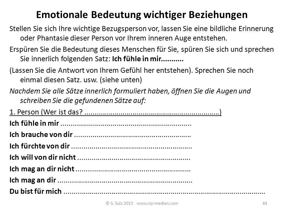 Emotionale Bedeutung wichtiger Beziehungen © S. Sulz 2013 www.cip-medien.com43 Emotionale Bedeutung wichtiger Beziehungen: Ich brauche von Dir … Ich f
