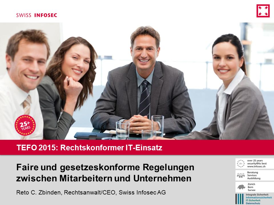Faire und gesetzeskonforme Regelungen zwischen Mitarbeitern und Unternehmen Reto C. Zbinden, Rechtsanwalt/CEO, Swiss Infosec AG TEFO 2015: Rechtskonfo