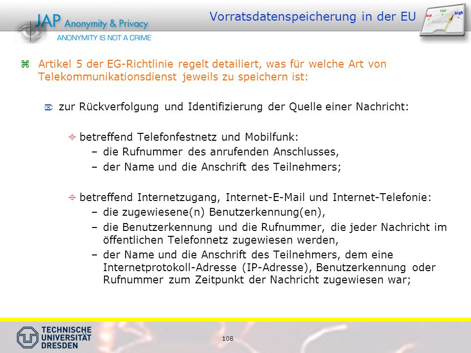 108 Vorratsdatenspeicherung in der EU  Artikel 5 der EG-Richtlinie regelt detailiert, was für welche Art von Telekommunikationsdienst jeweils zu speichern ist:  zur Rückverfolgung und Identifizierung der Quelle einer Nachricht:  betreffend Telefonfestnetz und Mobilfunk: –die Rufnummer des anrufenden Anschlusses, –der Name und die Anschrift des Teilnehmers;  betreffend Internetzugang, Internet-E-Mail und Internet-Telefonie: –die zugewiesene(n) Benutzerkennung(en), –die Benutzerkennung und die Rufnummer, die jeder Nachricht im öffentlichen Telefonnetz zugewiesen werden, –der Name und die Anschrift des Teilnehmers, dem eine Internetprotokoll-Adresse (IP-Adresse), Benutzerkennung oder Rufnummer zum Zeitpunkt der Nachricht zugewiesen war;