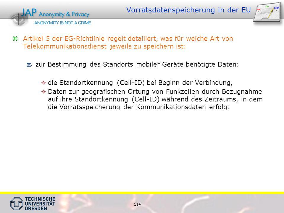 114 Vorratsdatenspeicherung in der EU  Artikel 5 der EG-Richtlinie regelt detailiert, was für welche Art von Telekommunikationsdienst jeweils zu speichern ist:  zur Bestimmung des Standorts mobiler Geräte benötigte Daten:  die Standortkennung (Cell-ID) bei Beginn der Verbindung,  Daten zur geografischen Ortung von Funkzellen durch Bezugnahme auf ihre Standortkennung (Cell-ID) während des Zeitraums, in dem die Vorratsspeicherung der Kommunikationsdaten erfolgt